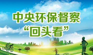 """【环保督察】第一批中央环保督察""""回头看"""" 反馈工作启动"""