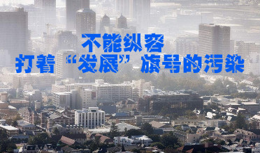 """【聚焦环保】不能纵容打着""""发展""""旗号的污染"""